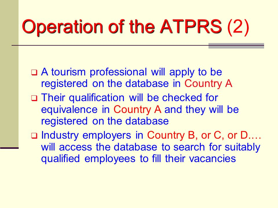 Operation of the ATPRS Operation of the ATPRS (2)  A tourism professional will apply to be registered on the database in Country A  Their qualification will be checked for equivalence in Country A and they will be registered on the database  Industry employers in Country B, or C, or D.… will access the database to search for suitably qualified employees to fill their vacancies