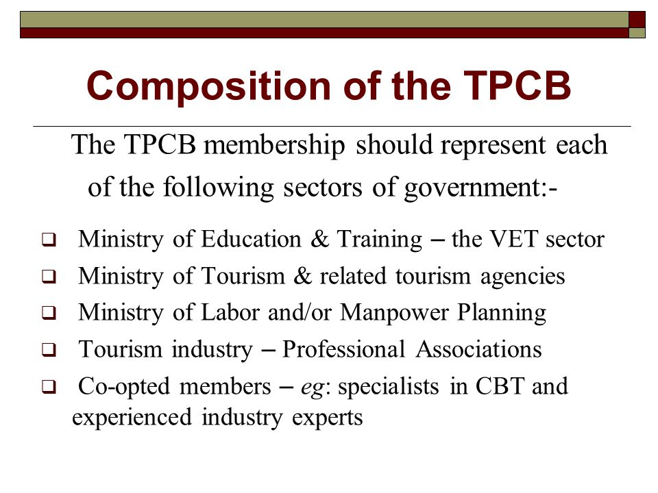 Composition of the TPCB The TPCB membership should represent each of the following sectors of government:-  Ministry of Education & Training – the VET sector  Ministry of Tourism & related tourism agencies  Ministry of Labor and/or Manpower Planning  Tourism industry – Professional Associations  Co-opted members – eg: specialists in CBT and experienced industry experts
