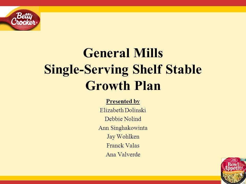 General Mills Single-Serving Shelf Stable Growth Plan Presented by Elizabeth Dolinski Debbie Nolind Ann Singhakowinta Jay Wohlken Franck Valas Ana Valverde