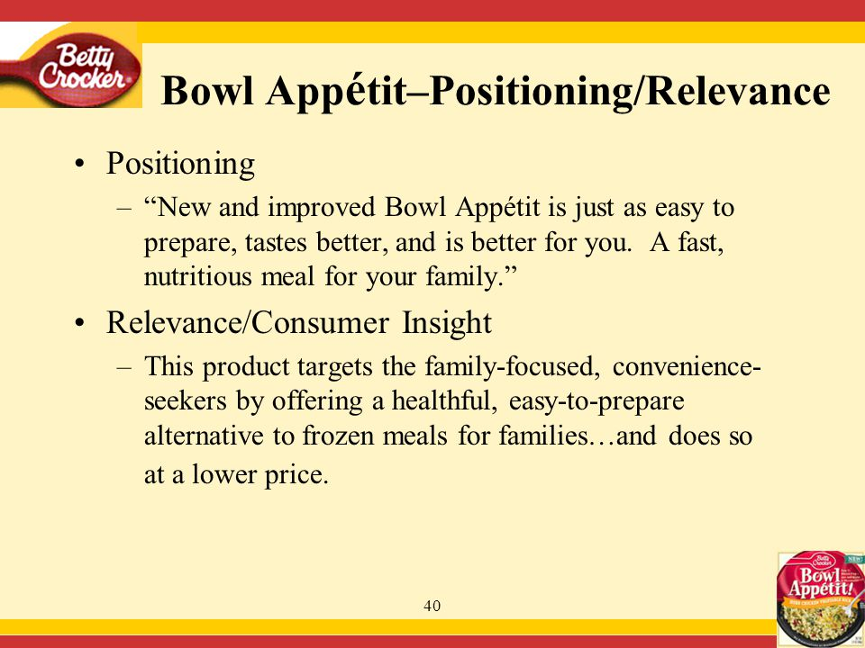 40 Positioning – New and improved Bowl Appétit is just as easy to prepare, tastes better, and is better for you.