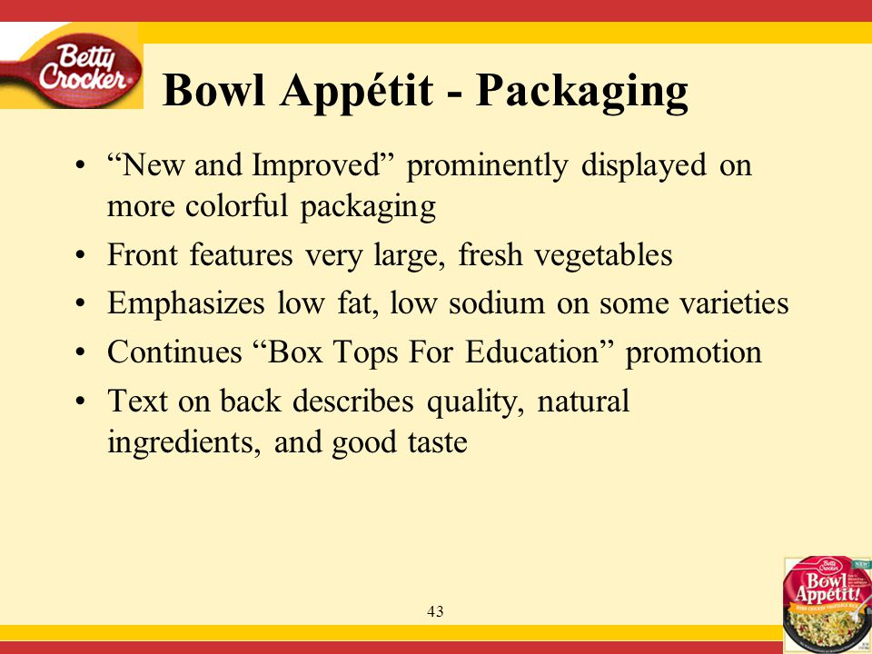 43 Bowl Appétit - Packaging New and Improved prominently displayed on more colorful packaging Front features very large, fresh vegetables Emphasizes low fat, low sodium on some varieties Continues Box Tops For Education promotion Text on back describes quality, natural ingredients, and good taste