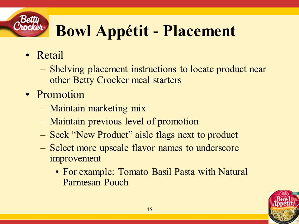 45 Retail –Shelving placement instructions to locate product near other Betty Crocker meal starters Promotion –Maintain marketing mix –Maintain previous level of promotion –Seek New Product aisle flags next to product –Select more upscale flavor names to underscore improvement For example: Tomato Basil Pasta with Natural Parmesan Pouch Bowl Appétit - Placement
