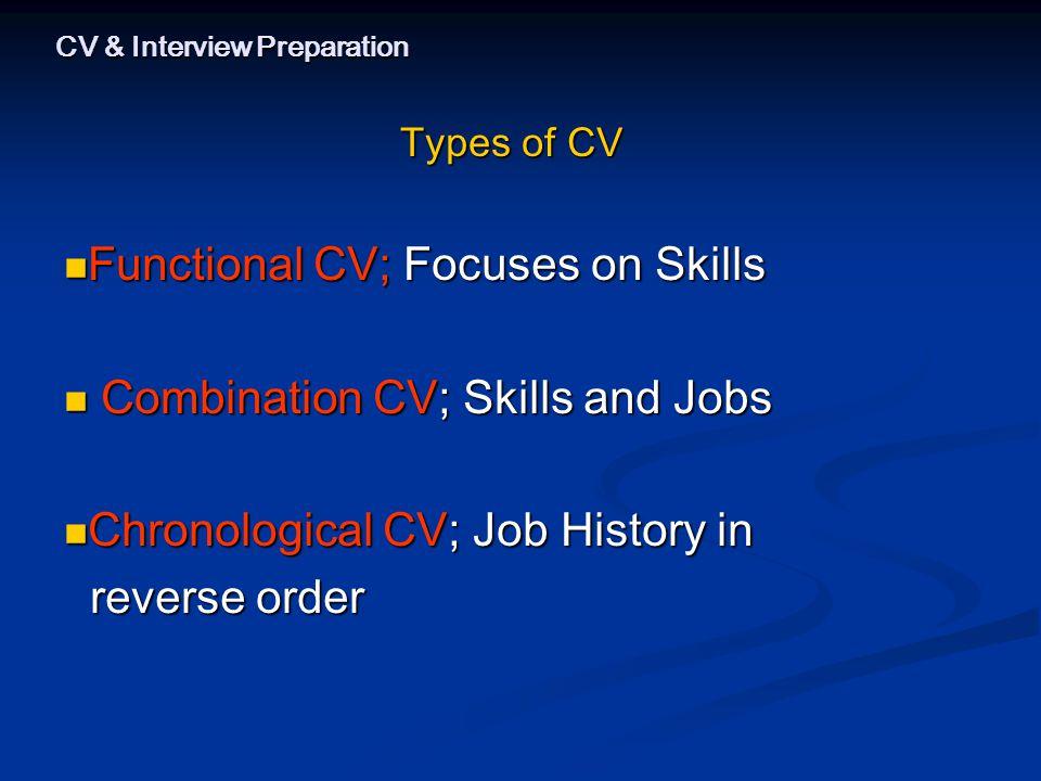 CV & Interview Preparation Types of CV Functional CV; Focuses on Skills Functional CV; Focuses on Skills Combination CV; Skills and Jobs Combination CV; Skills and Jobs Chronological CV; Job History in Chronological CV; Job History in reverse order reverse order