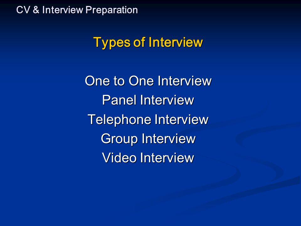 CV & Interview Preparation Types of Interview One to One Interview Panel Interview Telephone Interview Group Interview Video Interview