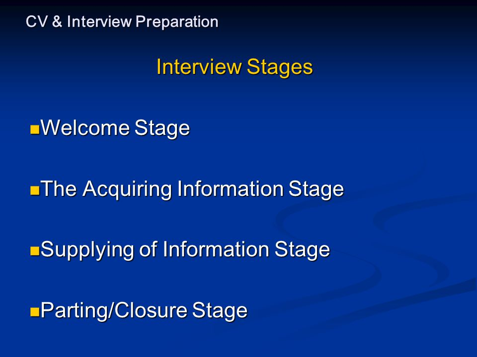 CV & Interview Preparation Interview Stages Welcome Stage Welcome Stage The Acquiring Information Stage The Acquiring Information Stage Supplying of Information Stage Supplying of Information Stage Parting/Closure Stage Parting/Closure Stage