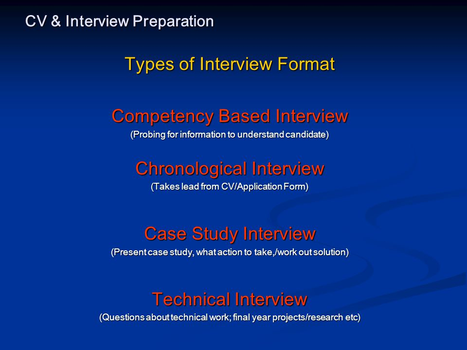 CV & Interview Preparation Types of Interview Format Competency Based Interview (Probing for information to understand candidate) Chronological Interview (Takes lead from CV/Application Form) Case Study Interview (Present case study, what action to take,/work out solution) Technical Interview (Questions about technical work; final year projects/research etc)