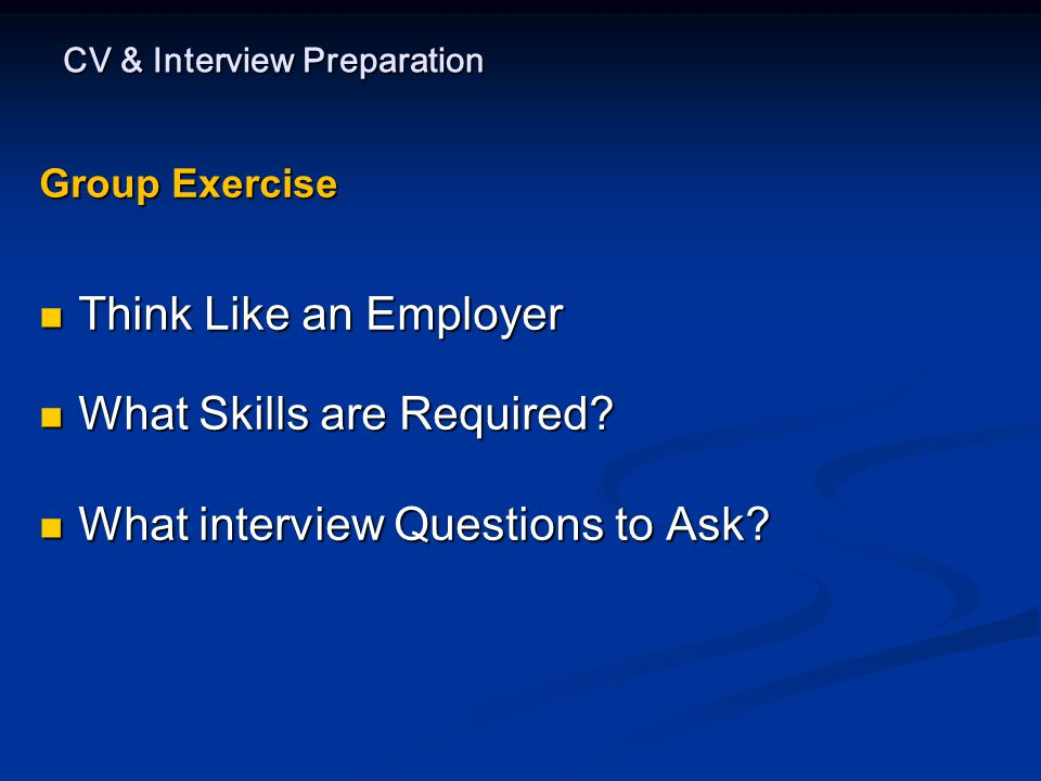 CV & Interview Preparation Group Exercise Think Like an Employer Think Like an Employer What Skills are Required.