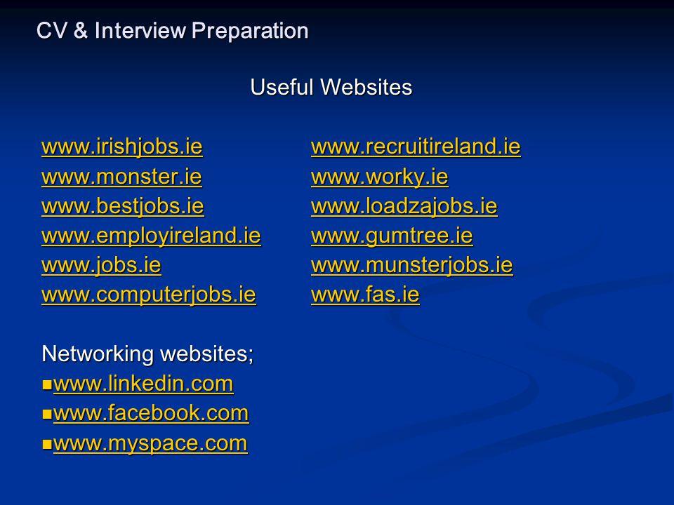 CV & Interview Preparation Useful Websites www.irishjobs.iewww.recruitireland.ie www.irishjobs.iewww.recruitireland.ie www.monster.iewww.worky.ie www.monster.iewww.worky.ie www.bestjobs.iewww.loadzajobs.ie www.bestjobs.iewww.loadzajobs.ie www.employireland.iewww.gumtree.ie www.employireland.iewww.gumtree.ie www.jobs.iewww.munsterjobs.ie www.jobs.iewww.munsterjobs.ie www.computerjobs.iewww.fas.ie www.computerjobs.iewww.fas.ie Networking websites; www.linkedin.com www.linkedin.com www.linkedin.com www.facebook.com www.facebook.com www.facebook.com www.myspace.com www.myspace.com www.myspace.com