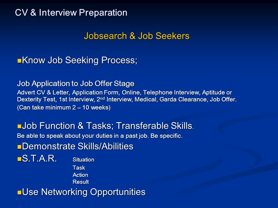 CV & Interview Preparation Jobsearch & Job Seekers Know Job Seeking Process; Know Job Seeking Process; Job Application to Job Offer Stage Advert CV & Letter, Application Form, Online, Telephone Interview, Aptitude or Dexterity Test, 1st Interview, 2 nd Interview, Medical, Garda Clearance, Job Offer.