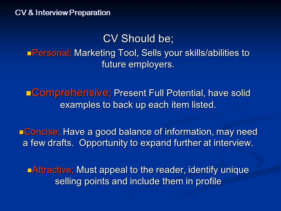 CV & Interview Preparation CV Should be; Personal; Marketing Tool, Sells your skills/abilities to future employers.