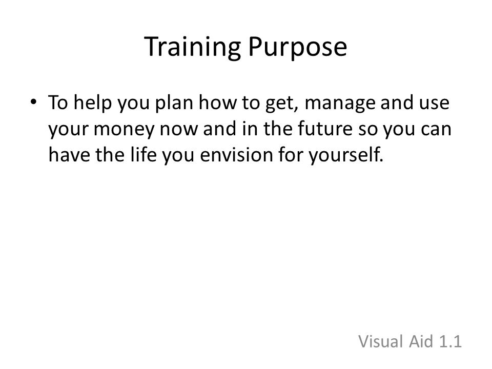 Training Purpose To help you plan how to get, manage and use your money now and in the future so you can have the life you envision for yourself. Visu