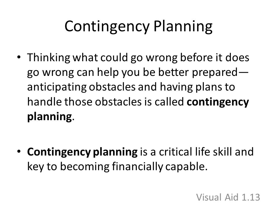 Contingency Planning Thinking what could go wrong before it does go wrong can help you be better prepared— anticipating obstacles and having plans to handle those obstacles is called contingency planning.