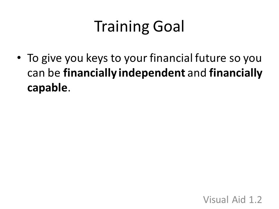 Training Goal To give you keys to your financial future so you can be financially independent and financially capable. Visual Aid 1.2