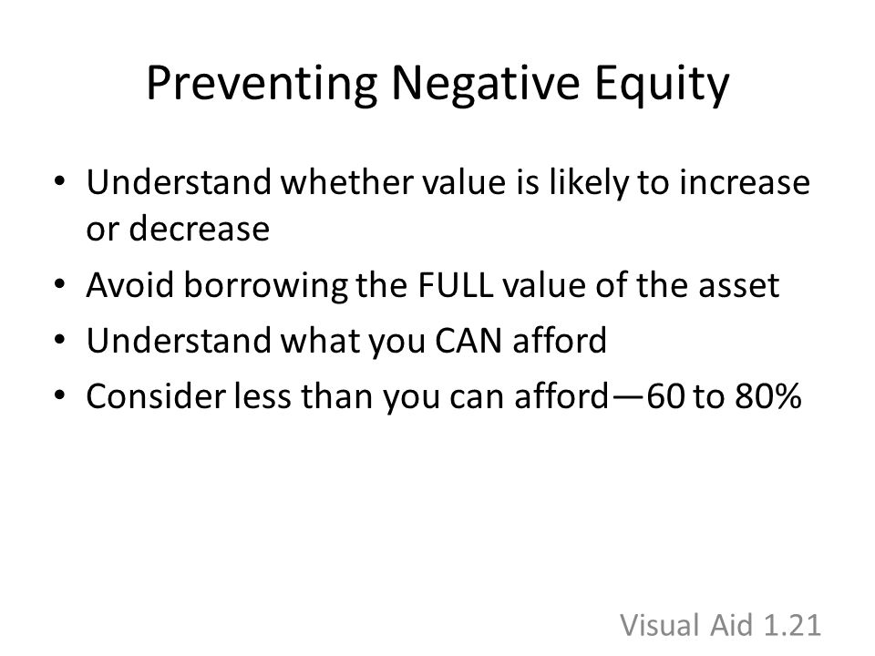 Preventing Negative Equity Understand whether value is likely to increase or decrease Avoid borrowing the FULL value of the asset Understand what you