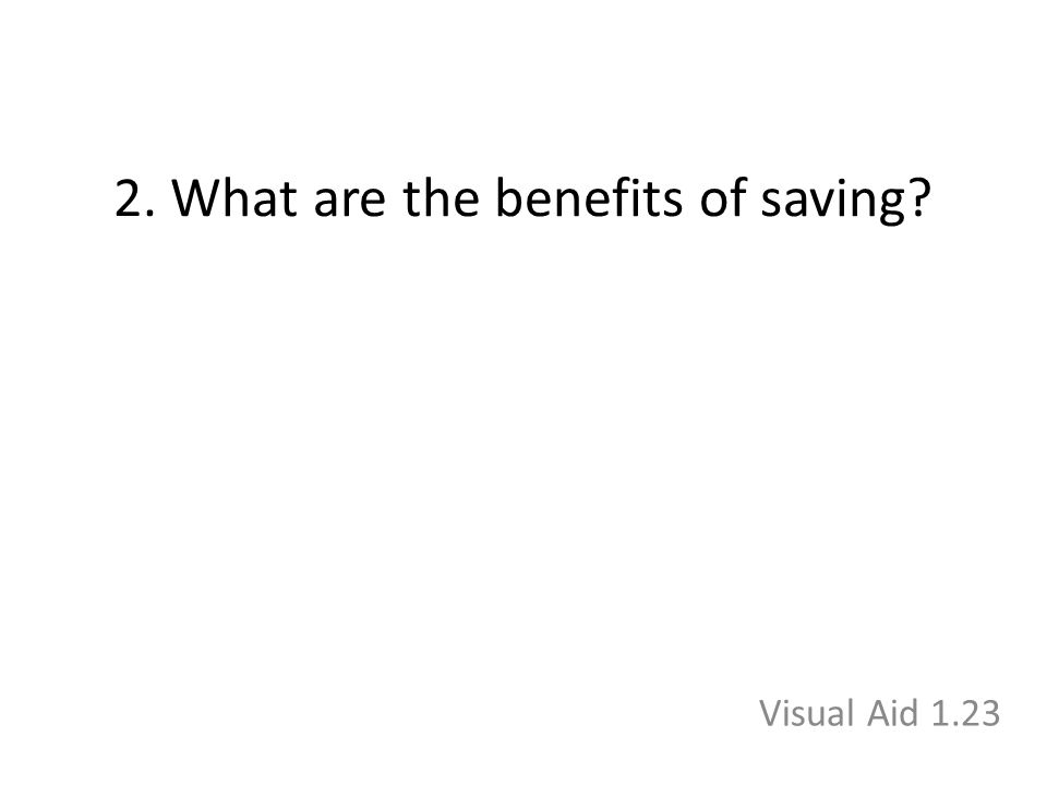 2. What are the benefits of saving? Visual Aid 1.23