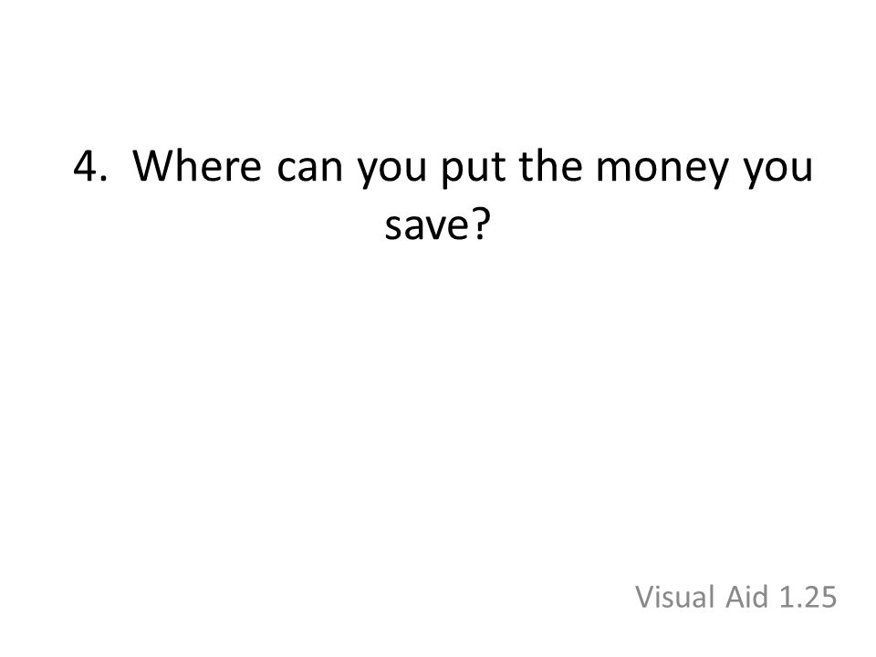 4. Where can you put the money you save Visual Aid 1.25