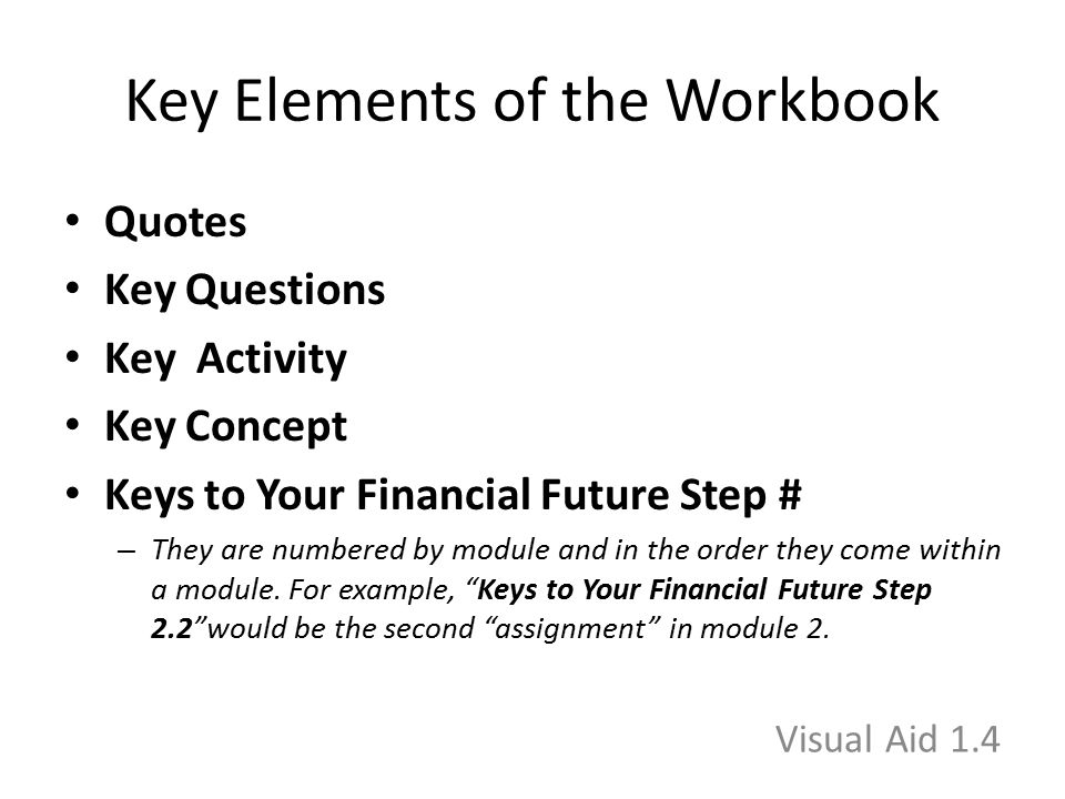 Key Elements of the Workbook Quotes Key Questions Key Activity Key Concept Keys to Your Financial Future Step # – They are numbered by module and in t