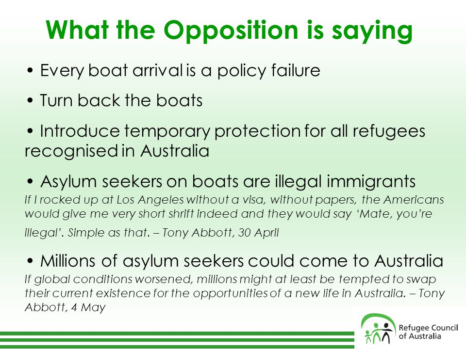 What the Opposition is saying Every boat arrival is a policy failure Turn back the boats Introduce temporary protection for all refugees recognised in Australia Asylum seekers on boats are illegal immigrants If I rocked up at Los Angeles without a visa, without papers, the Americans would give me very short shrift indeed and they would say 'Mate, you're illegal'.