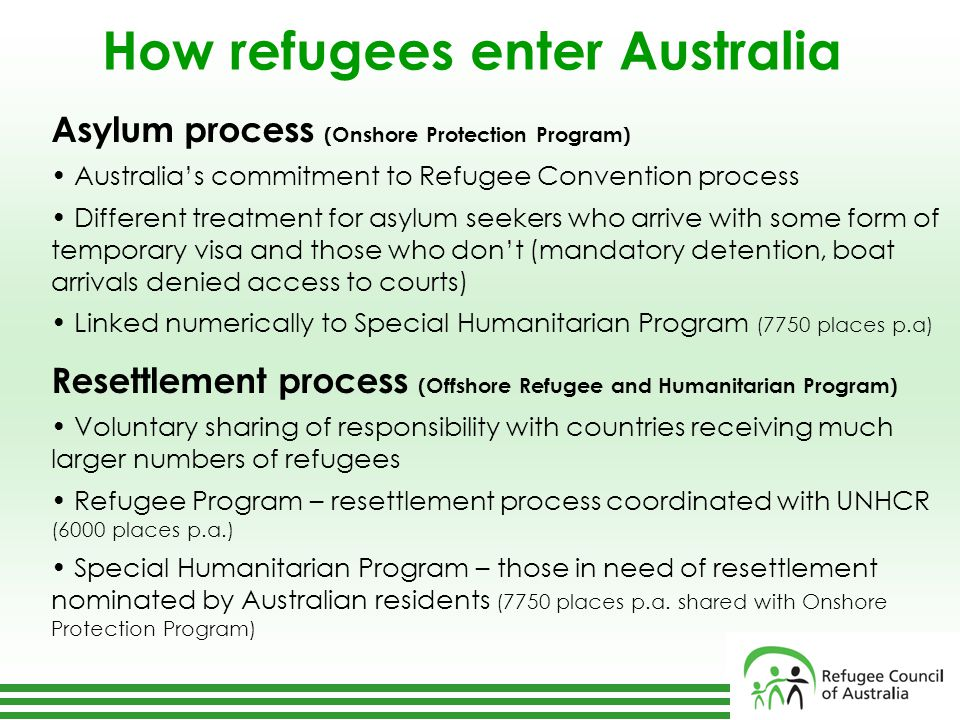 How refugees enter Australia Asylum process (Onshore Protection Program) Australia's commitment to Refugee Convention process Different treatment for asylum seekers who arrive with some form of temporary visa and those who don't (mandatory detention, boat arrivals denied access to courts) Linked numerically to Special Humanitarian Program (7750 places p.a) Resettlement process (Offshore Refugee and Humanitarian Program) Voluntary sharing of responsibility with countries receiving much larger numbers of refugees Refugee Program – resettlement process coordinated with UNHCR (6000 places p.a.) Special Humanitarian Program – those in need of resettlement nominated by Australian residents (7750 places p.a.