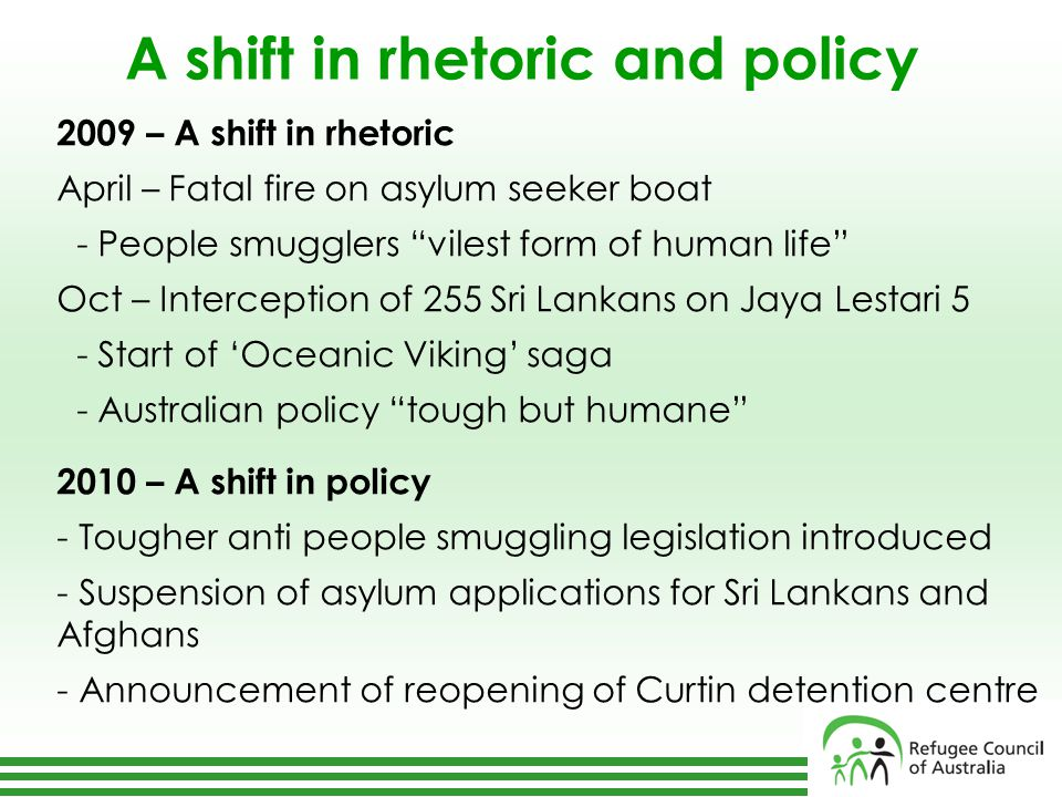 A shift in rhetoric and policy 2009 – A shift in rhetoric April – Fatal fire on asylum seeker boat - People smugglers vilest form of human life Oct – Interception of 255 Sri Lankans on Jaya Lestari 5 - Start of 'Oceanic Viking' saga - Australian policy tough but humane 2010 – A shift in policy - Tougher anti people smuggling legislation introduced - Suspension of asylum applications for Sri Lankans and Afghans - Announcement of reopening of Curtin detention centre