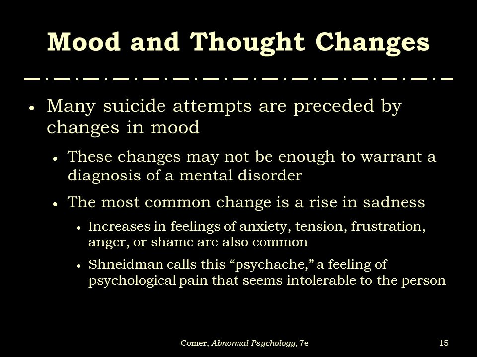 15Comer, Abnormal Psychology, 7e Mood and Thought Changes  Many suicide attempts are preceded by changes in mood  These changes may not be enough to