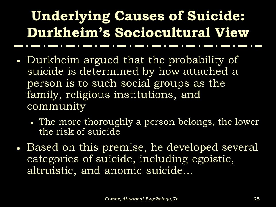 25Comer, Abnormal Psychology, 7e Underlying Causes of Suicide: Durkheim's Sociocultural View  Durkheim argued that the probability of suicide is dete