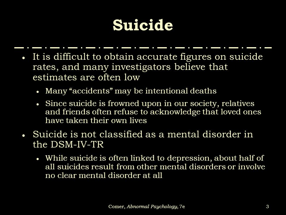3Comer, Abnormal Psychology, 7e Suicide  It is difficult to obtain accurate figures on suicide rates, and many investigators believe that estimates a