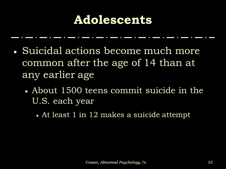 33Comer, Abnormal Psychology, 7e Adolescents  Suicidal actions become much more common after the age of 14 than at any earlier age  About 1500 teens
