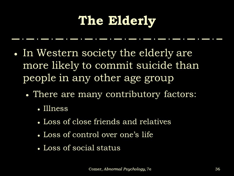 36Comer, Abnormal Psychology, 7e The Elderly  In Western society the elderly are more likely to commit suicide than people in any other age group  T