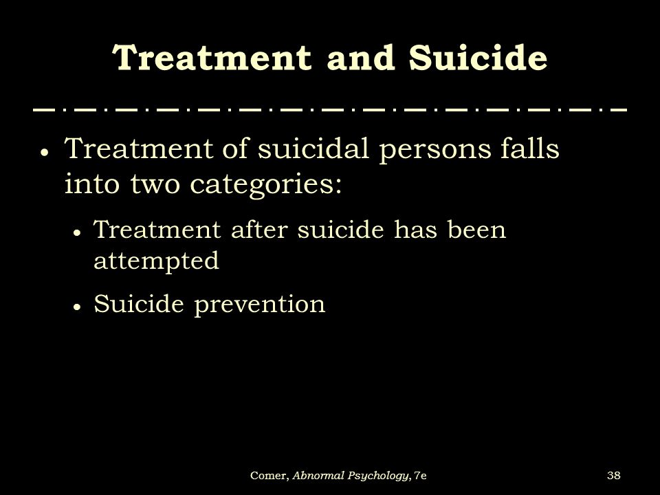38Comer, Abnormal Psychology, 7e Treatment and Suicide  Treatment of suicidal persons falls into two categories:  Treatment after suicide has been a