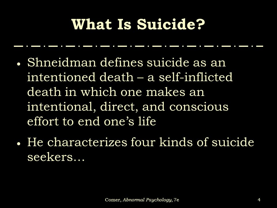 4Comer, Abnormal Psychology, 7e What Is Suicide?  Shneidman defines suicide as an intentioned death – a self-inflicted death in which one makes an in