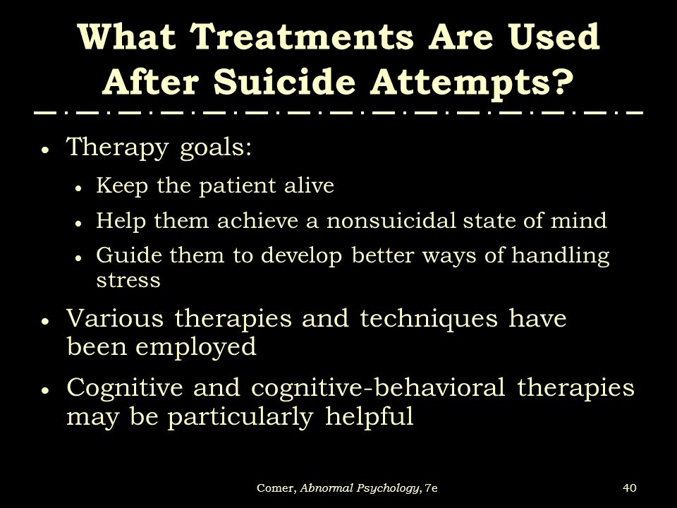 40Comer, Abnormal Psychology, 7e What Treatments Are Used After Suicide Attempts?  Therapy goals:  Keep the patient alive  Help them achieve a nons