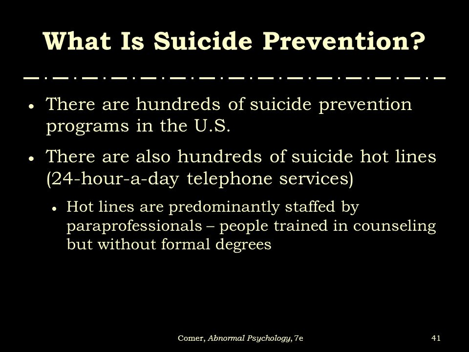 41Comer, Abnormal Psychology, 7e What Is Suicide Prevention?  There are hundreds of suicide prevention programs in the U.S.  There are also hundreds