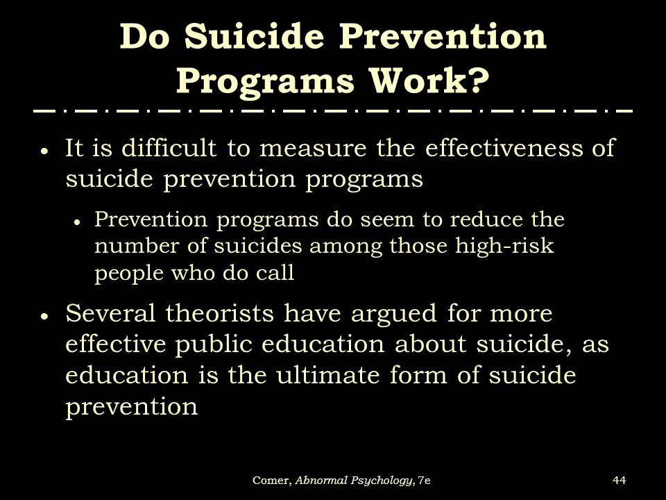 44Comer, Abnormal Psychology, 7e Do Suicide Prevention Programs Work?  It is difficult to measure the effectiveness of suicide prevention programs 