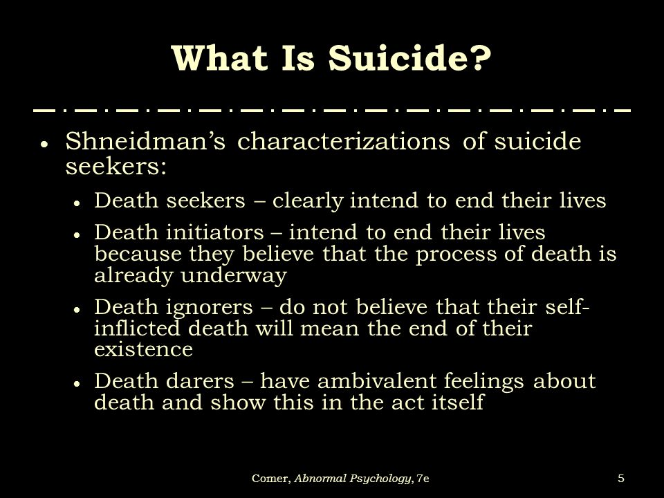 5Comer, Abnormal Psychology, 7e What Is Suicide?  Shneidman's characterizations of suicide seekers:  Death seekers – clearly intend to end their liv
