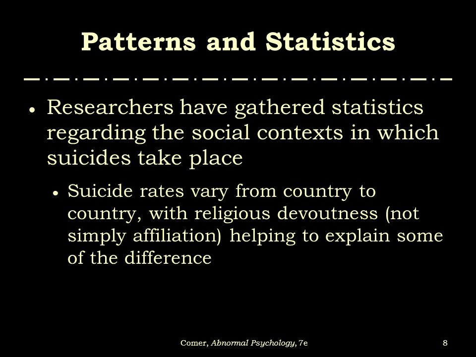 8Comer, Abnormal Psychology, 7e Patterns and Statistics  Researchers have gathered statistics regarding the social contexts in which suicides take pl