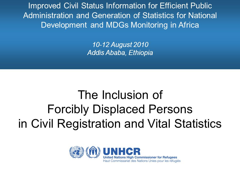 Improved Civil Status Information for Efficient Public Administration and Generation of Statistics for National Development and MDGs Monitoring in Africa 10-12 August 2010 Addis Ababa, Ethiopia The Inclusion of Forcibly Displaced Persons in Civil Registration and Vital Statistics