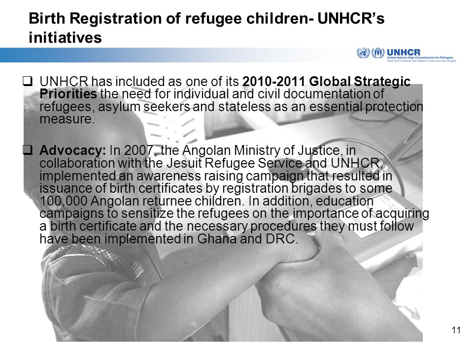11 Birth Registration of refugee children- UNHCR's initiatives  UNHCR has included as one of its 2010-2011 Global Strategic Priorities the need for individual and civil documentation of refugees, asylum seekers and stateless as an essential protection measure.