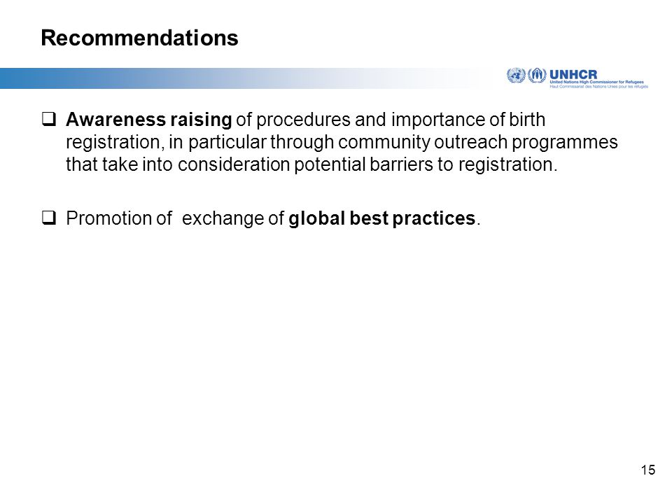 15 Recommendations  Awareness raising of procedures and importance of birth registration, in particular through community outreach programmes that take into consideration potential barriers to registration.