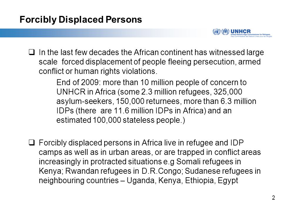 2 Forcibly Displaced Persons  In the last few decades the African continent has witnessed large scale forced displacement of people fleeing persecution, armed conflict or human rights violations.