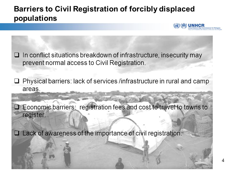 4 Barriers to Civil Registration of forcibly displaced populations  In conflict situations breakdown of infrastructure, insecurity may prevent normal access to Civil Registration.