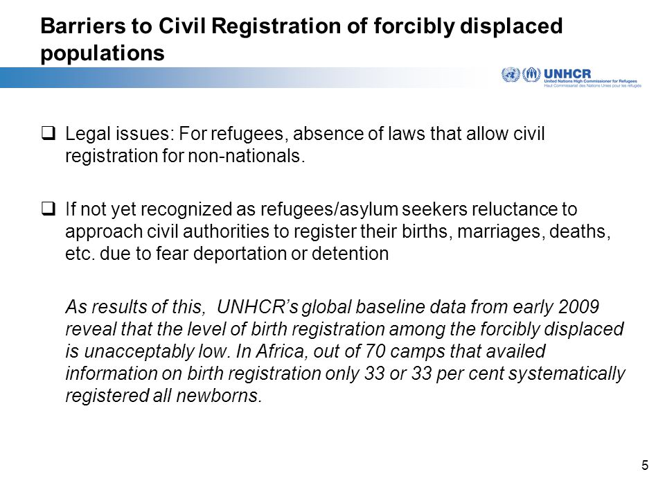5 Barriers to Civil Registration of forcibly displaced populations  Legal issues: For refugees, absence of laws that allow civil registration for non-nationals.