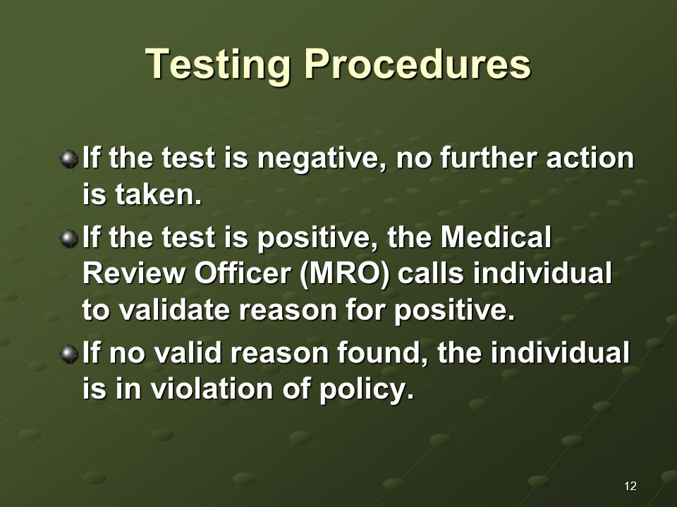 12 Testing Procedures If the test is negative, no further action is taken. If the test is positive, the Medical Review Officer (MRO) calls individual
