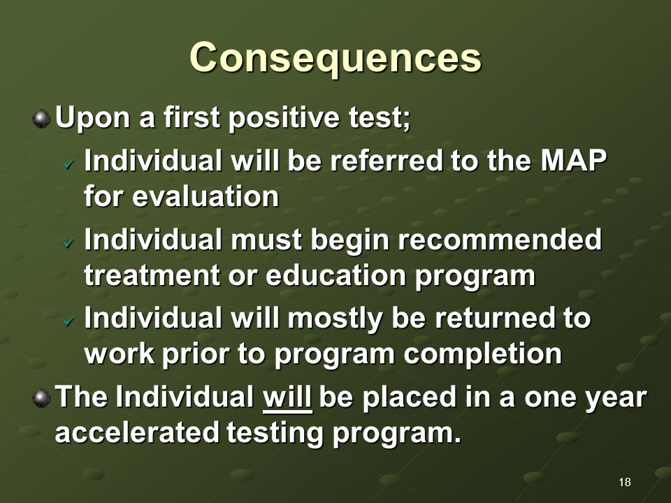 18Consequences Upon a first positive test; Individual will be referred to the MAP for evaluation Individual will be referred to the MAP for evaluation Individual must begin recommended treatment or education program Individual must begin recommended treatment or education program Individual will mostly be returned to work prior to program completion Individual will mostly be returned to work prior to program completion The Individual will be placed in a one year accelerated testing program.