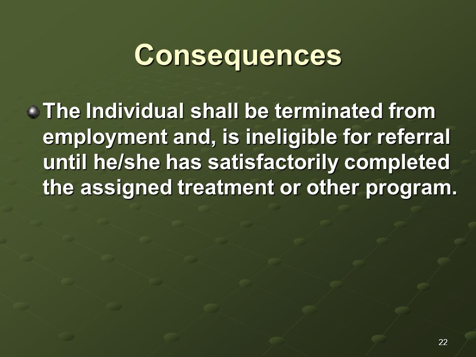 22 Consequences The Individual shall be terminated from employment and, is ineligible for referral until he/she has satisfactorily completed the assig
