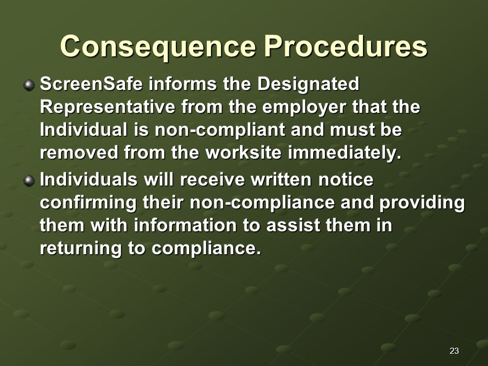 23 Consequence Procedures ScreenSafe informs the Designated Representative from the employer that the Individual is non-compliant and must be removed from the worksite immediately.