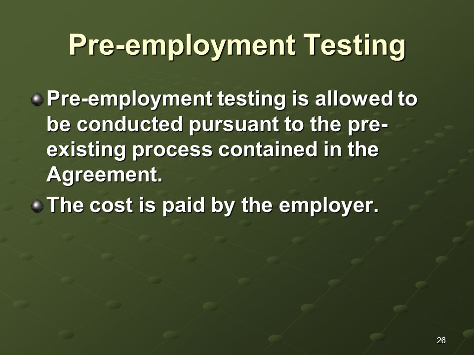 26 Pre-employment Testing Pre-employment testing is allowed to be conducted pursuant to the pre- existing process contained in the Agreement.