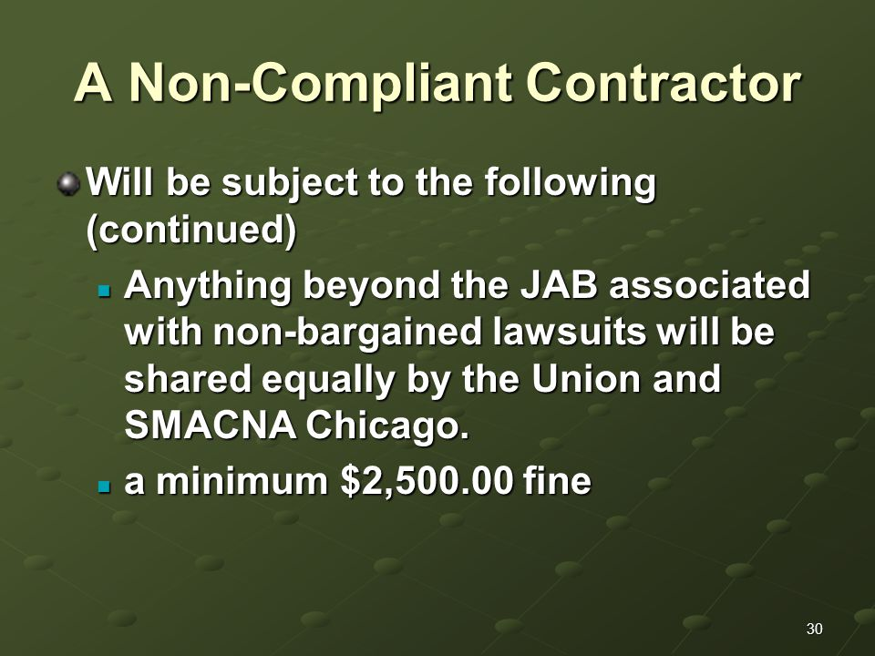 30 A Non-Compliant Contractor Will be subject to the following (continued) Anything beyond the JAB associated with non-bargained lawsuits will be shared equally by the Union and SMACNA Chicago.