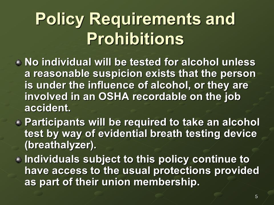 5 Policy Requirements and Prohibitions No individual will be tested for alcohol unless a reasonable suspicion exists that the person is under the influence of alcohol, or they are involved in an OSHA recordable on the job accident.