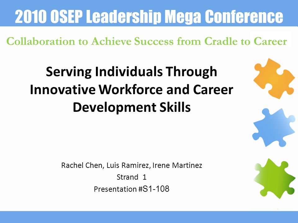 2010 OSEP Leadership Mega Conference Collaboration to Achieve Success from Cradle to Career Serving Individuals Through Innovative Workforce and Career Development Skills Rachel Chen, Luis Ramirez, Irene Martinez Strand 1 Presentation # S1-108